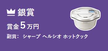 銀賞 賞金5万円 副賞:シャープ ヘルシオ ホットクック